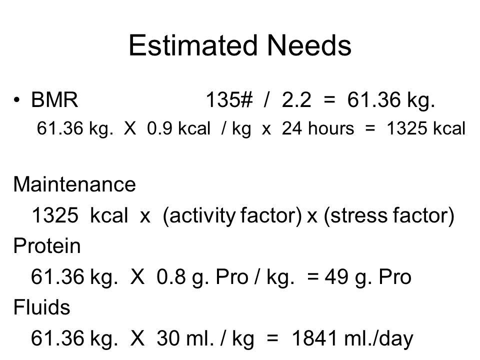 Estimated Needs BMR135# / 2.2 = 61.36 kg. 61.36 kg. X 0.9 kcal / kg x 24 hours = 1325 kcal Maintenance 1325 kcal x (activity factor) x (stress factor)