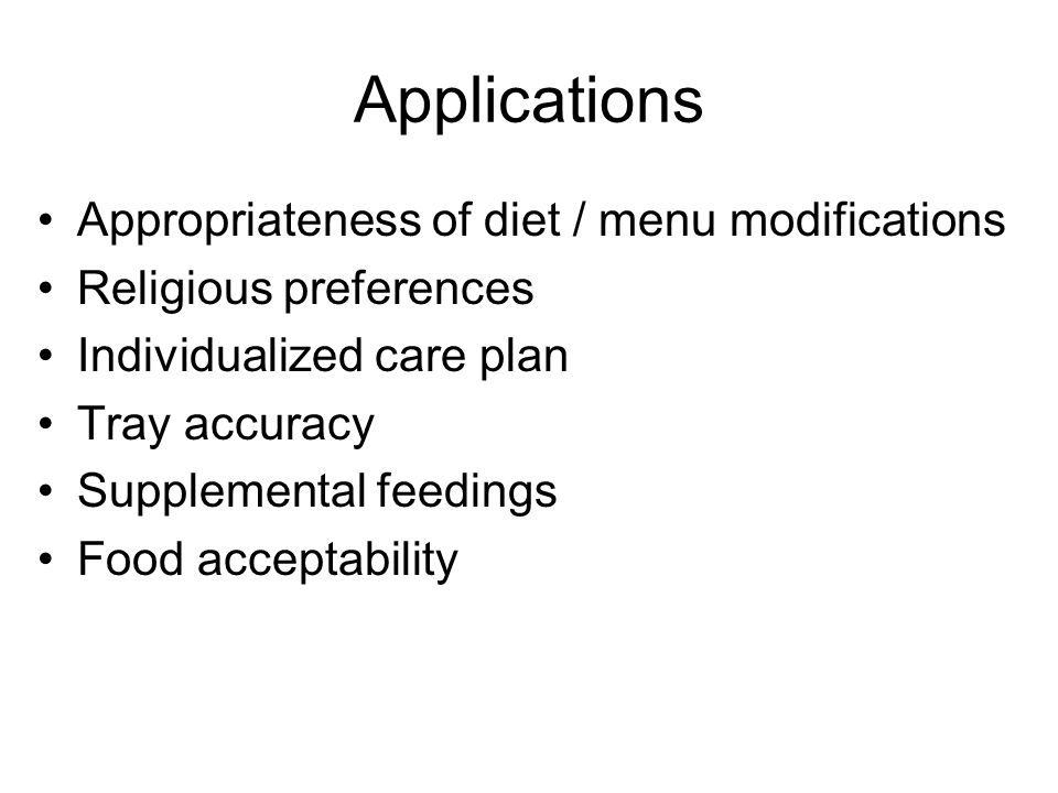 Applications Appropriateness of diet / menu modifications Religious preferences Individualized care plan Tray accuracy Supplemental feedings Food acce