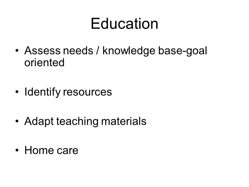 Education Assess needs / knowledge base-goal oriented Identify resources Adapt teaching materials Home care
