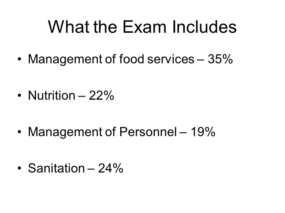 What the Exam Includes Management of food services – 35% Nutrition – 22% Management of Personnel – 19% Sanitation – 24%