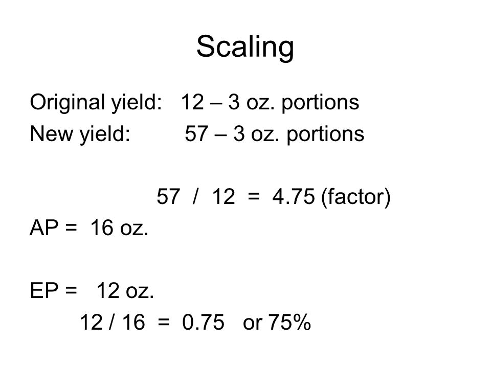 Scaling Original yield: 12 – 3 oz. portions New yield: 57 – 3 oz. portions 57 / 12 = 4.75 (factor) AP = 16 oz. EP = 12 oz. 12 / 16 = 0.75 or 75%