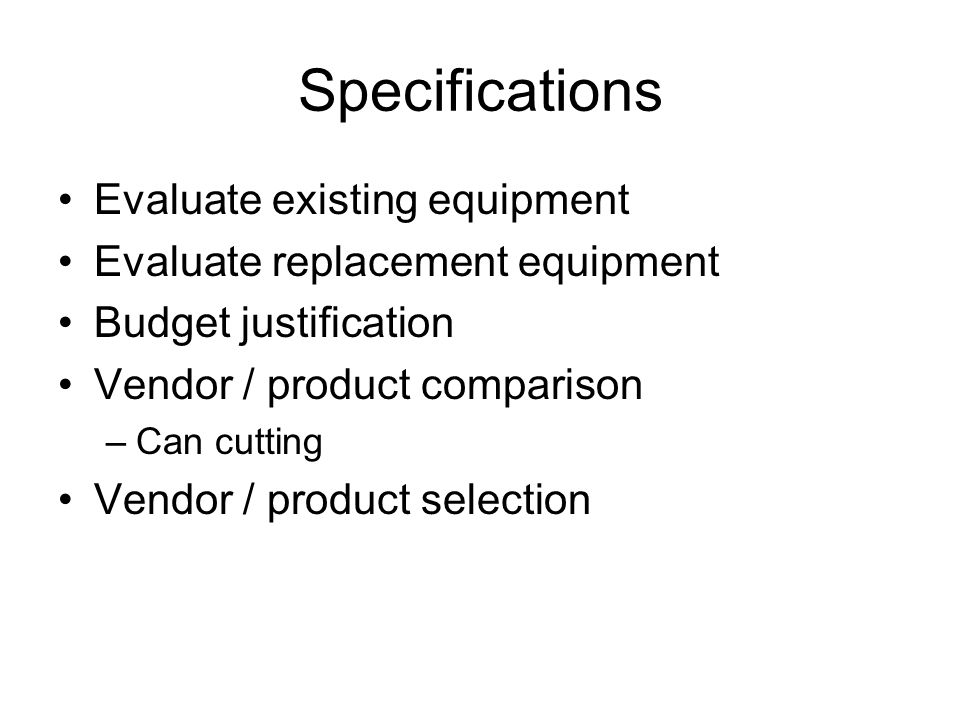 Specifications Evaluate existing equipment Evaluate replacement equipment Budget justification Vendor / product comparison –Can cutting Vendor / produ
