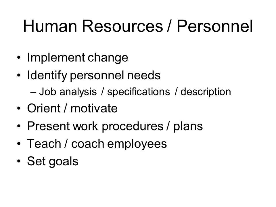 Human Resources / Personnel Implement change Identify personnel needs –Job analysis / specifications / description Orient / motivate Present work proc