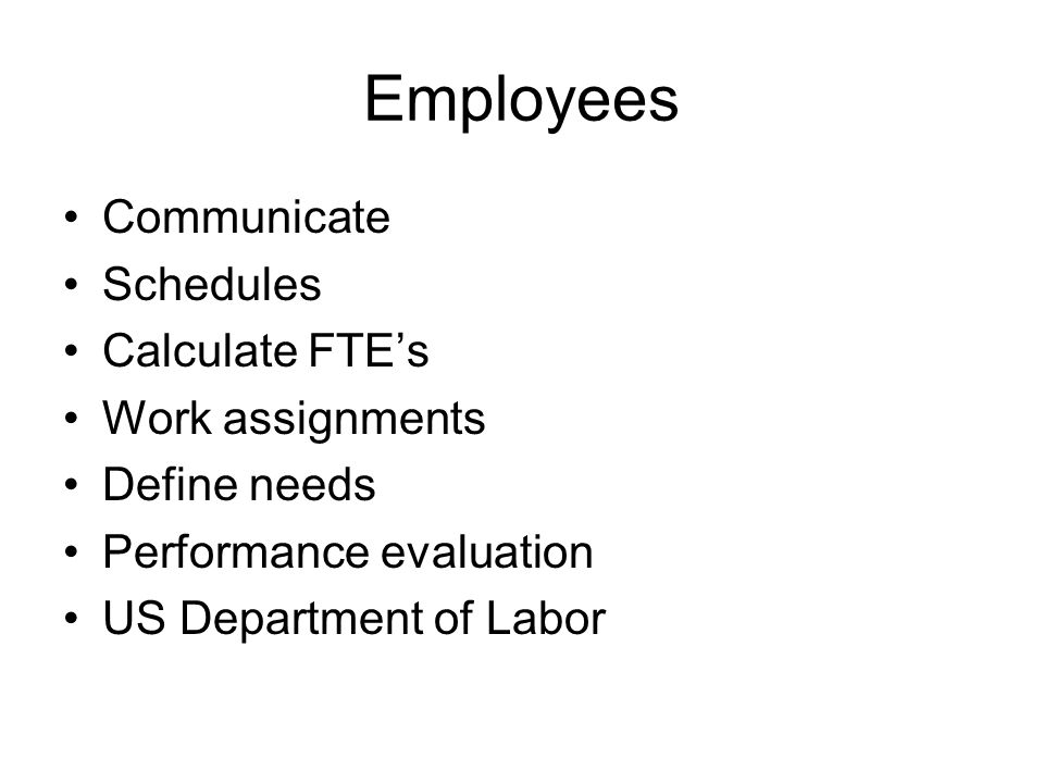 Employees Communicate Schedules Calculate FTEs Work assignments Define needs Performance evaluation US Department of Labor