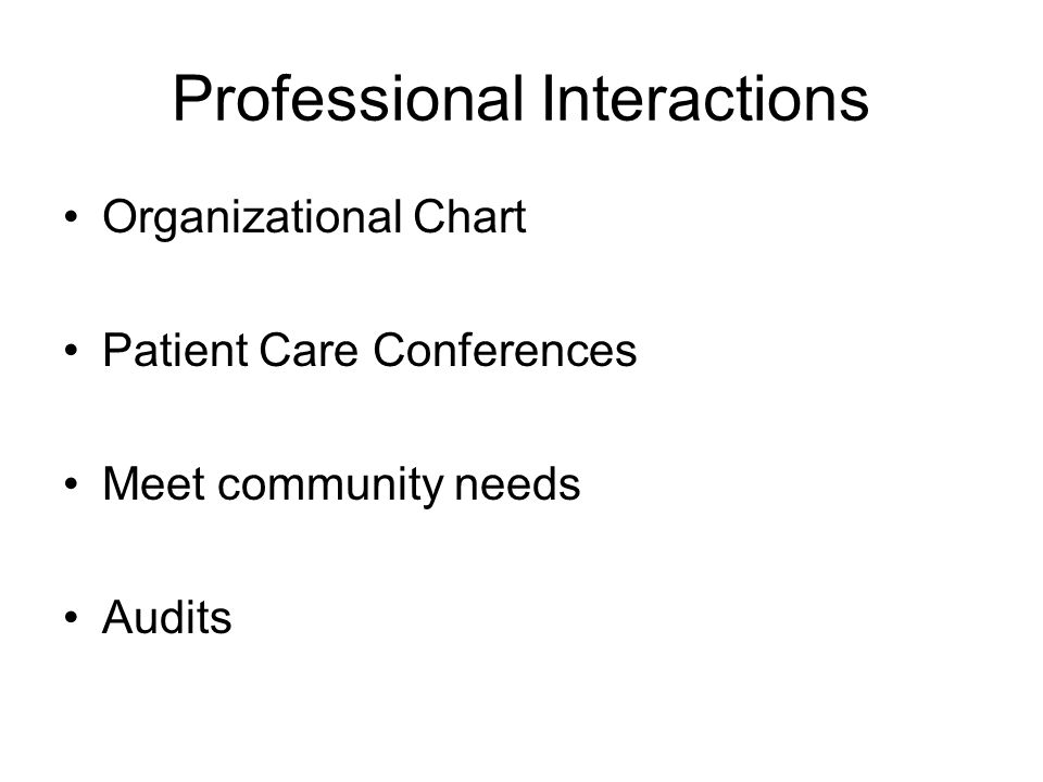 Professional Interactions Organizational Chart Patient Care Conferences Meet community needs Audits