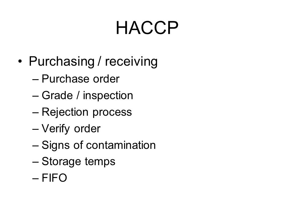 HACCP Purchasing / receiving –Purchase order –Grade / inspection –Rejection process –Verify order –Signs of contamination –Storage temps –FIFO