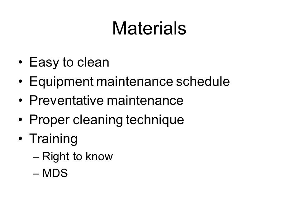 Materials Easy to clean Equipment maintenance schedule Preventative maintenance Proper cleaning technique Training –Right to know –MDS