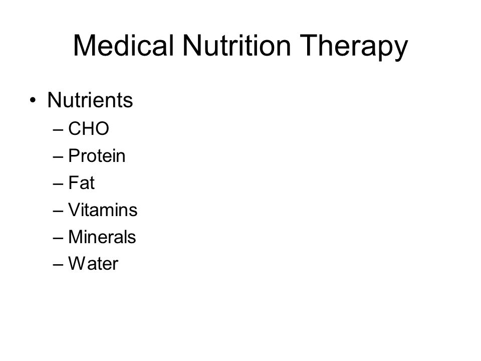 Medical Nutrition Therapy Nutrients –CHO –Protein –Fat –Vitamins –Minerals –Water