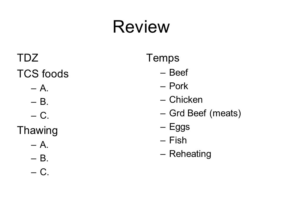 Review TDZ TCS foods –A. –B. –C. Thawing –A. –B. –C. Temps –Beef –Pork –Chicken –Grd Beef (meats) –Eggs –Fish –Reheating