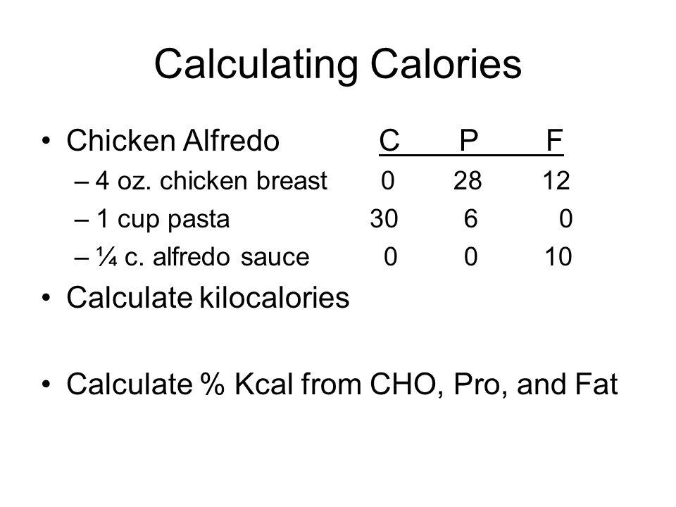 Calculating Calories Chicken AlfredoC P F –4 oz. chicken breast 0 28 12 –1 cup pasta 30 6 0 –¼ c. alfredo sauce 0 0 10 Calculate kilocalories Calculat