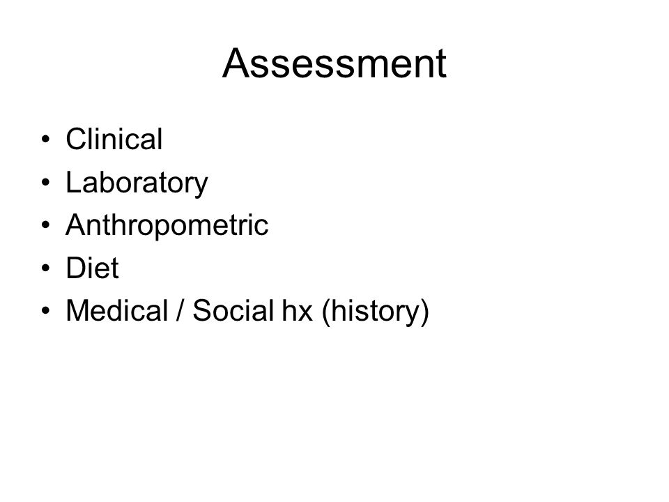Assessment Clinical Laboratory Anthropometric Diet Medical / Social hx (history)