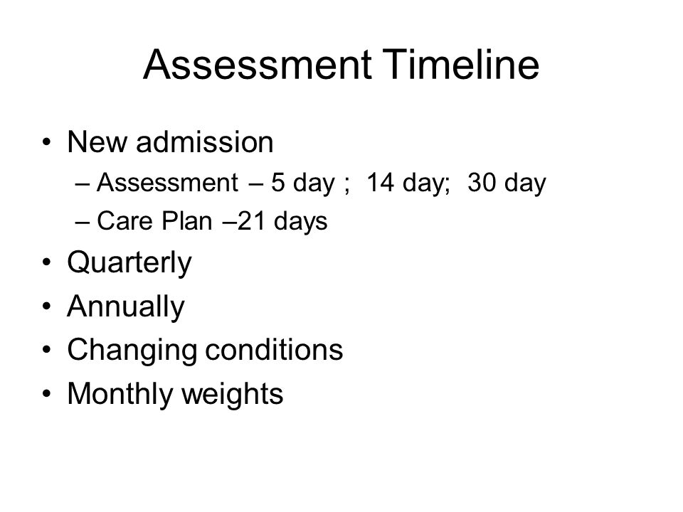 Assessment Timeline New admission –Assessment – 5 day ; 14 day; 30 day –Care Plan –21 days Quarterly Annually Changing conditions Monthly weights
