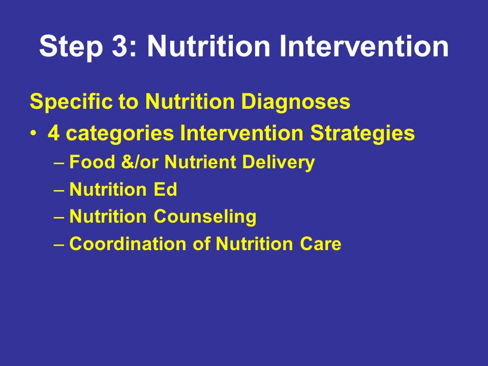 Step 3: Nutrition Intervention Specific to Nutrition Diagnoses 4 categories Intervention Strategies –Food &/or Nutrient Delivery –Nutrition Ed –Nutrit