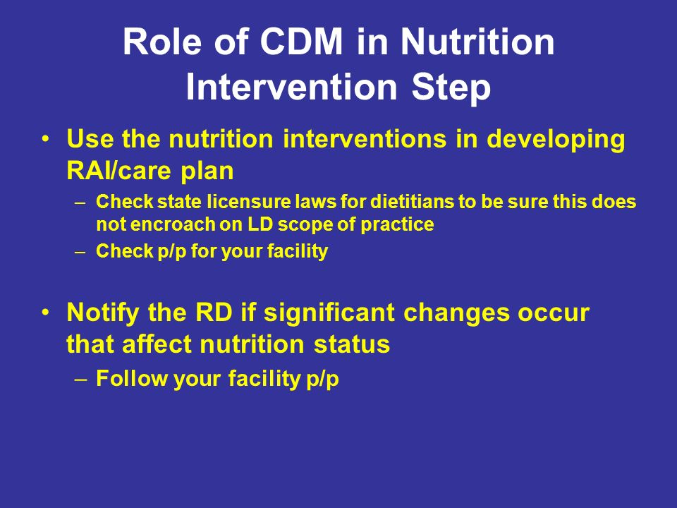 Role of CDM in Nutrition Intervention Step Use the nutrition interventions in developing RAI/care plan –Check state licensure laws for dietitians to b