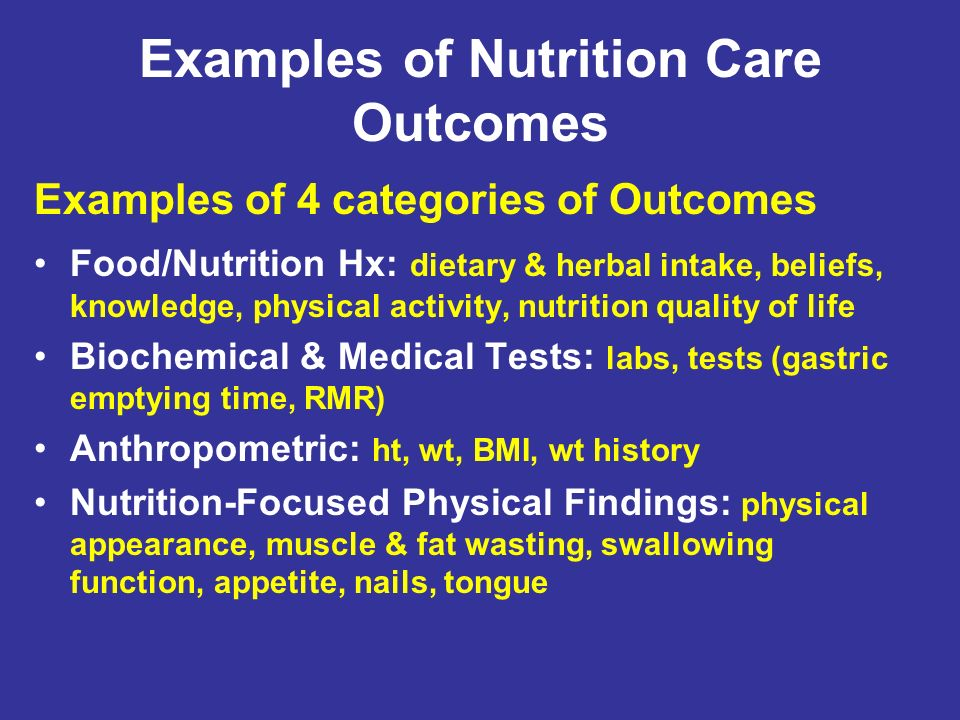 Examples of Nutrition Care Outcomes Examples of 4 categories of Outcomes Food/Nutrition Hx: dietary & herbal intake, beliefs, knowledge, physical acti