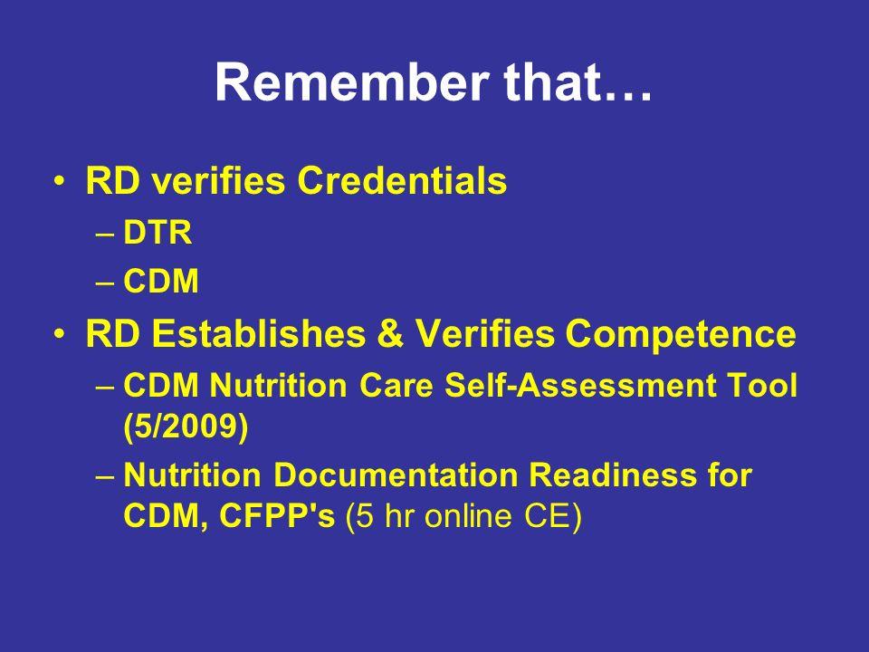 Remember that… RD verifies Credentials –DTR –CDM RD Establishes & Verifies Competence –CDM Nutrition Care Self-Assessment Tool (5/2009) –Nutrition Doc