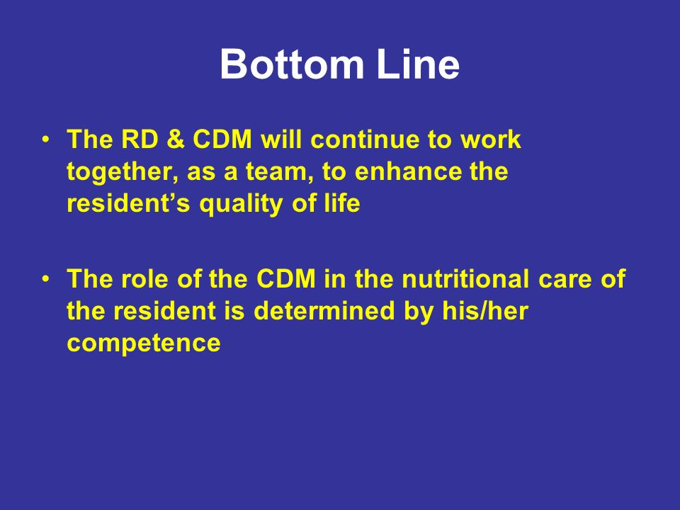 Bottom Line The RD & CDM will continue to work together, as a team, to enhance the residents quality of life The role of the CDM in the nutritional ca