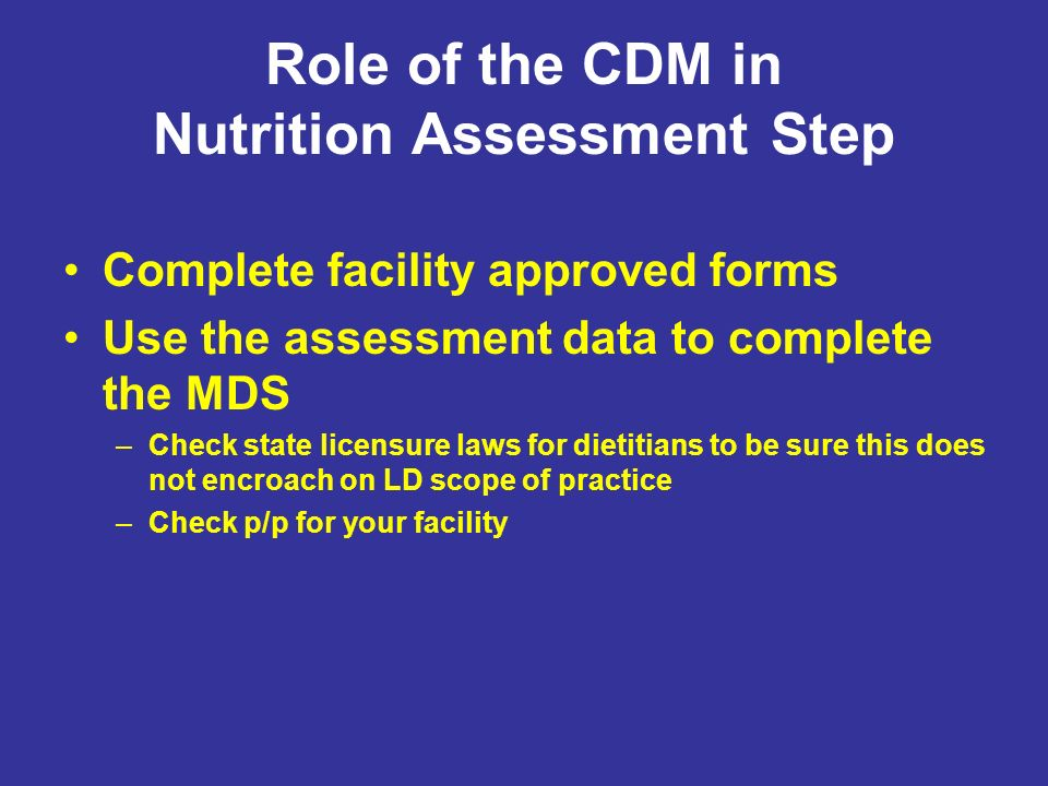 Role of the CDM in Nutrition Assessment Step Complete facility approved forms Use the assessment data to complete the MDS –Check state licensure laws