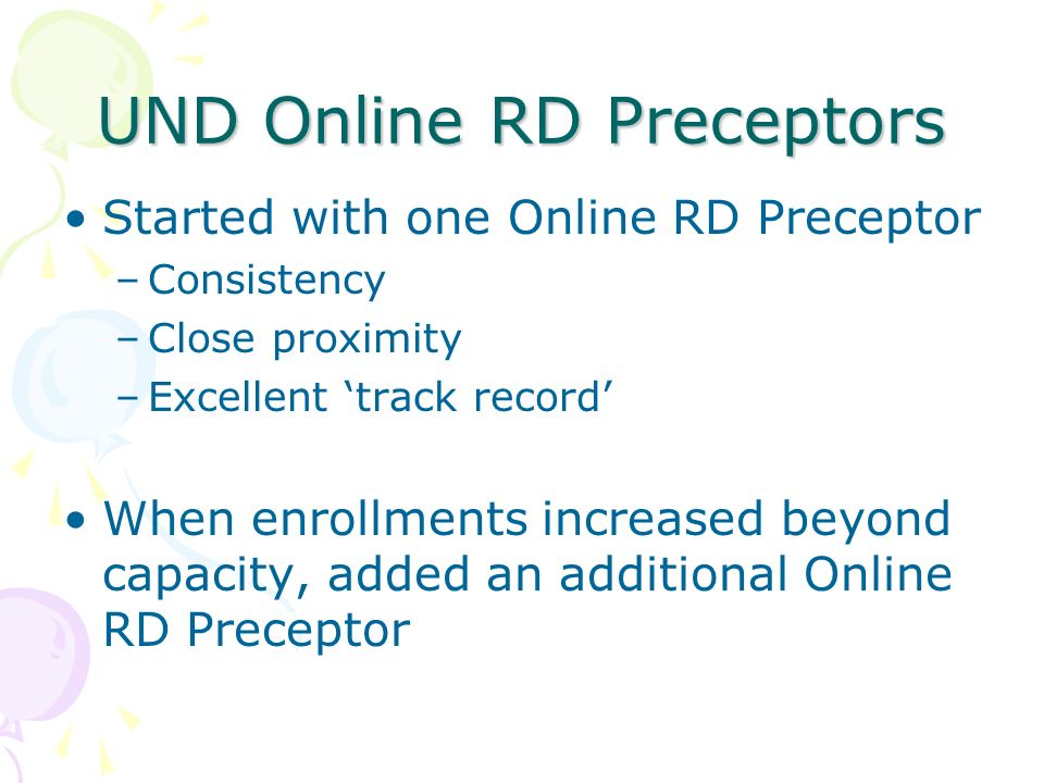 UND Online RD Preceptors Started with one Online RD Preceptor –Consistency –Close proximity –Excellent track record When enrollments increased beyond