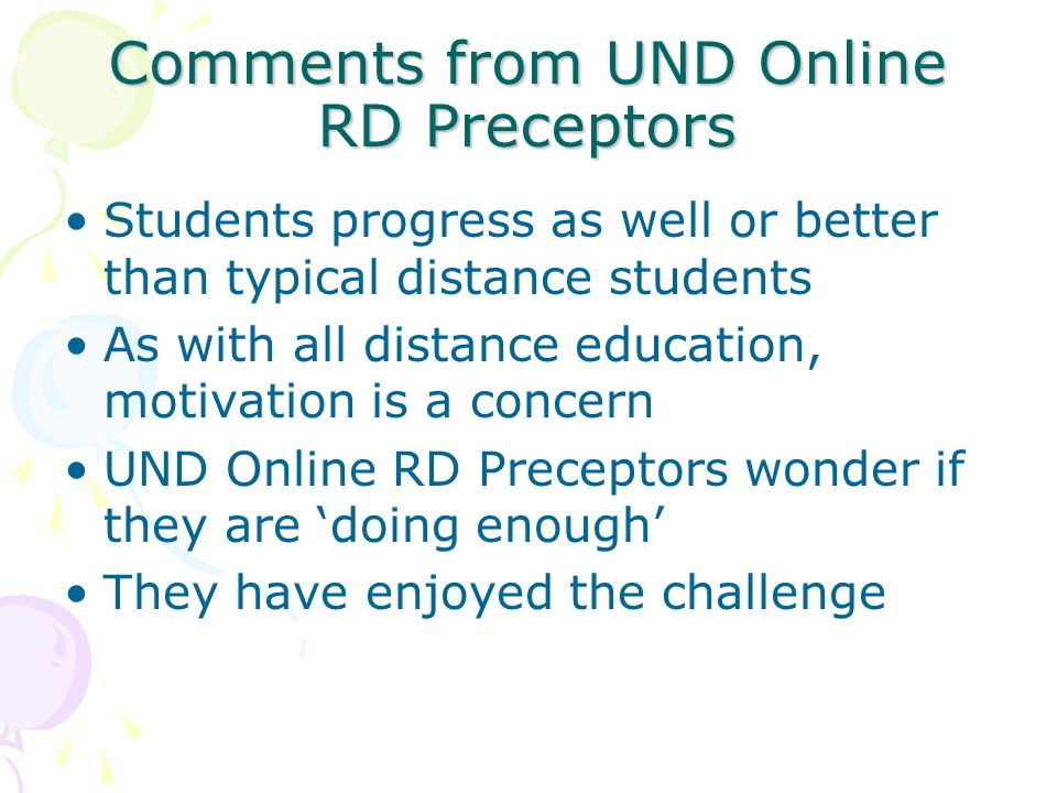 Comments from UND Online RD Preceptors Students progress as well or better than typical distance students As with all distance education, motivation is a concern UND Online RD Preceptors wonder if they are doing enough They have enjoyed the challenge