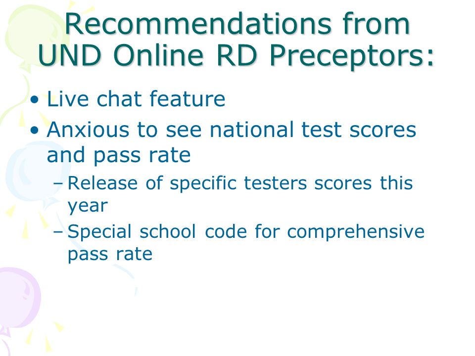 Recommendations from UND Online RD Preceptors: Live chat feature Anxious to see national test scores and pass rate –Release of specific testers scores this year –Special school code for comprehensive pass rate