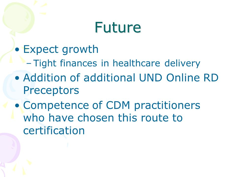 Future Expect growth –Tight finances in healthcare delivery Addition of additional UND Online RD Preceptors Competence of CDM practitioners who have c