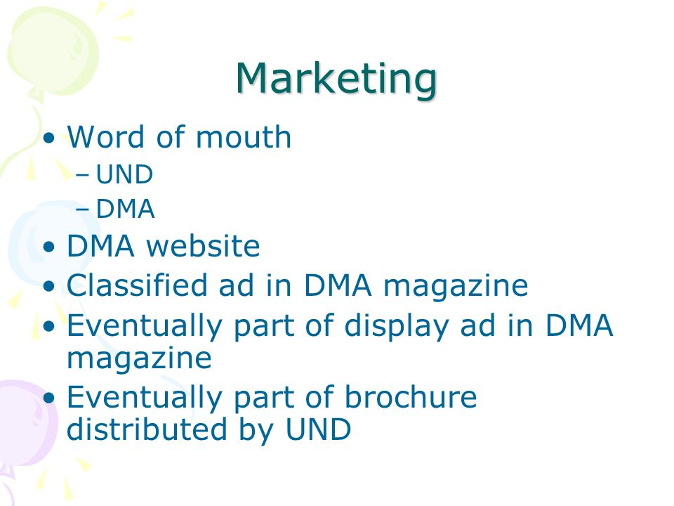 Marketing Word of mouth –UND –DMA DMA website Classified ad in DMA magazine Eventually part of display ad in DMA magazine Eventually part of brochure