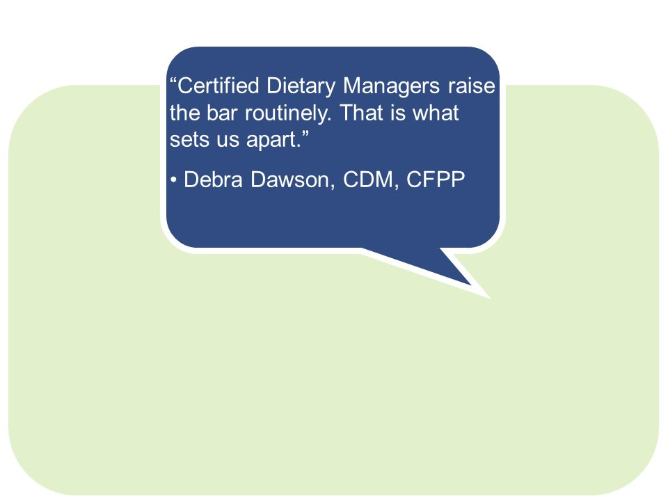 Certified Dietary Managers raise the bar routinely. That is what sets us apart. Debra Dawson, CDM, CFPP