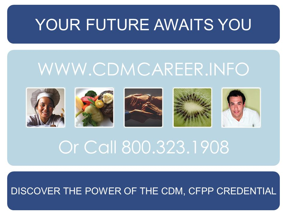 YOUR FUTURE AWAITS YOU DISCOVER THE POWER OF THE CDM, CFPP CREDENTIAL Or Call 800.323.1908 WWW.CDMCAREER.INFO