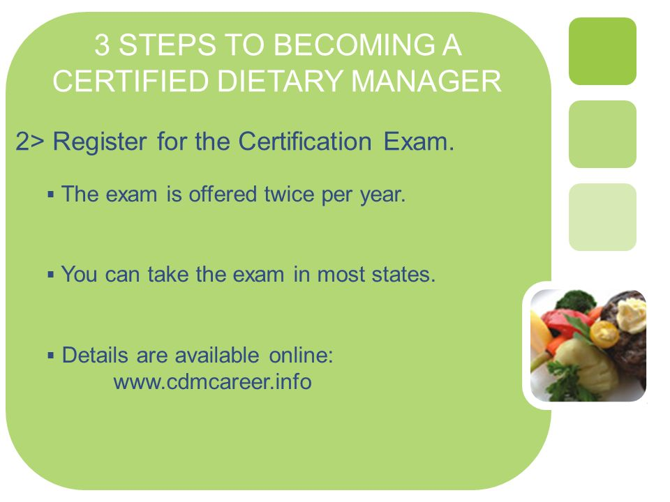 3 STEPS TO BECOMING A CERTIFIED DIETARY MANAGER 2> Register for the Certification Exam. The exam is offered twice per year. You can take the exam in m