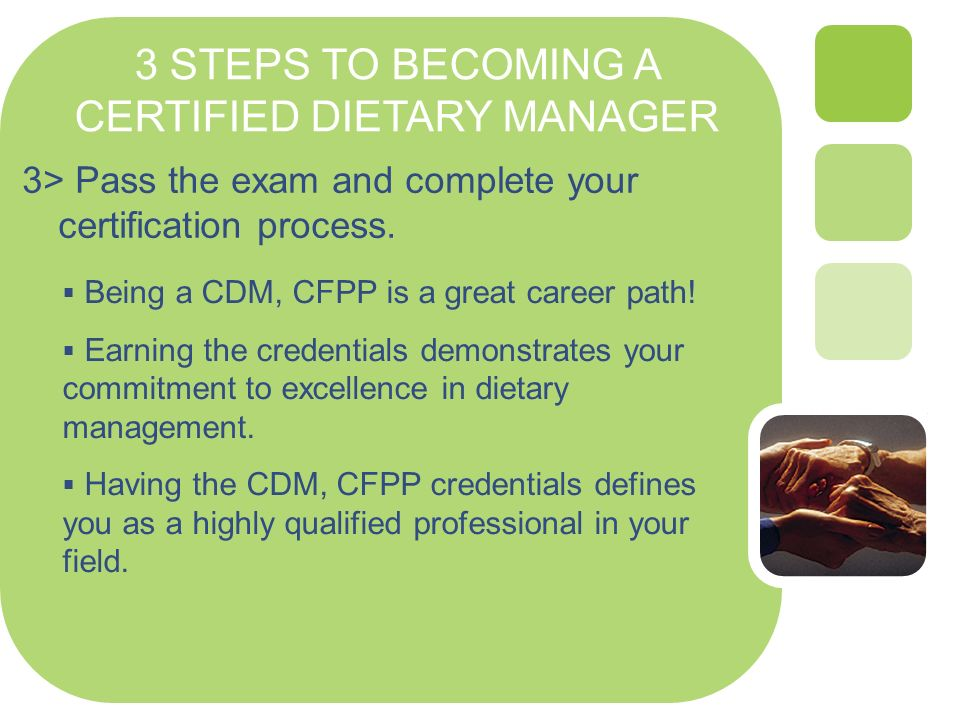 3 STEPS TO BECOMING A CERTIFIED DIETARY MANAGER 3> Pass the exam and complete your certification process. Being a CDM, CFPP is a great career path! Ea