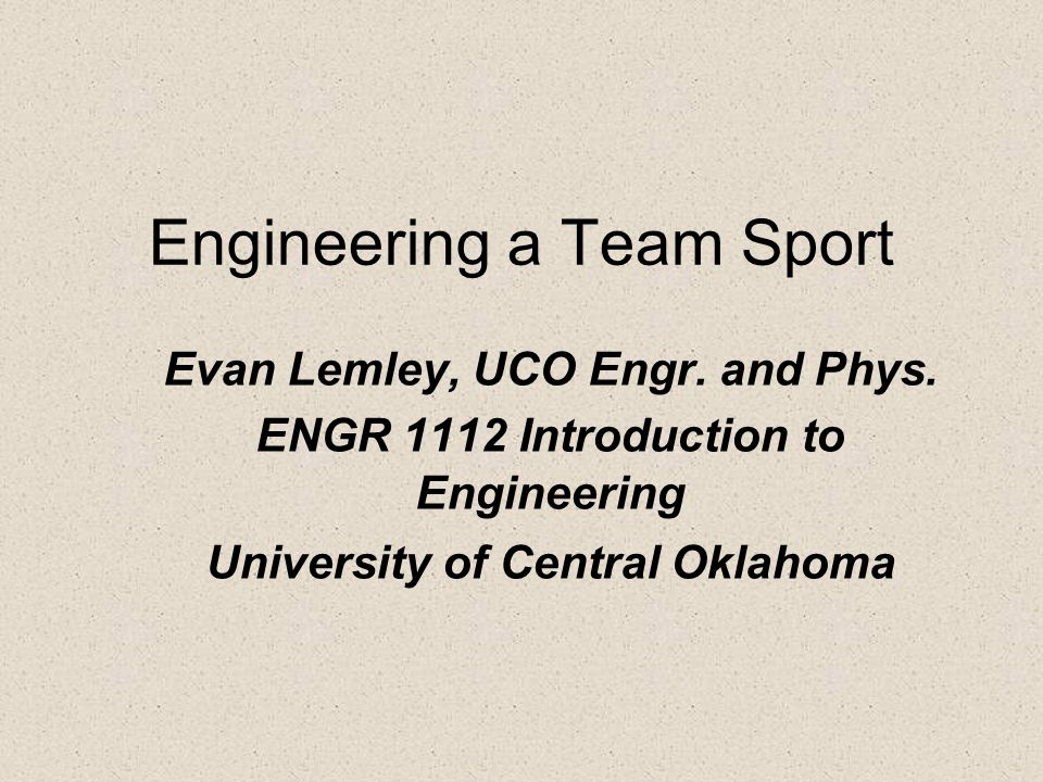 Engineering a Team Sport Evan Lemley, UCO Engr. and Phys. ENGR 1112 Introduction to Engineering University of Central Oklahoma