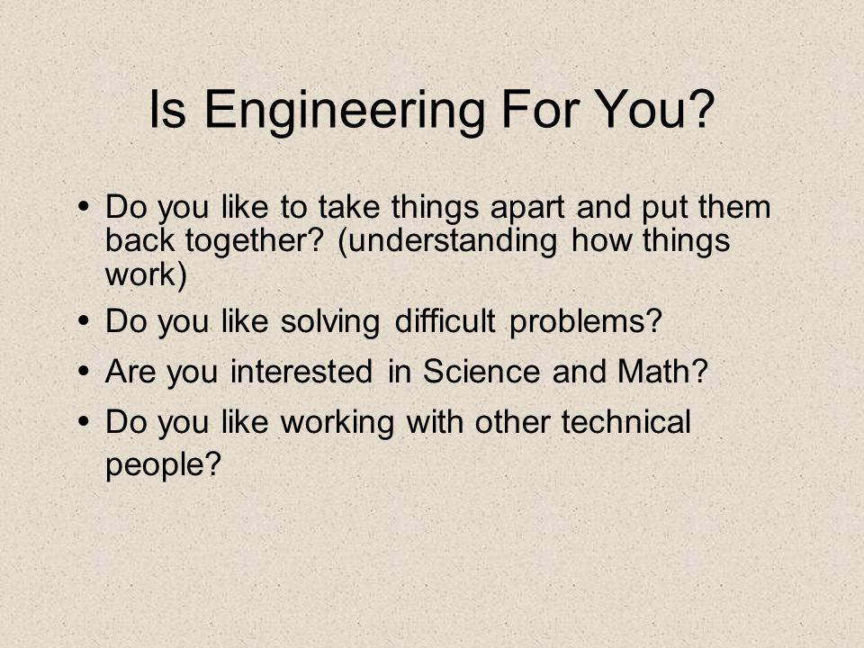 Is Engineering For You? Do you like to take things apart and put them back together? (understanding how things work) Do you like solving difficult pro