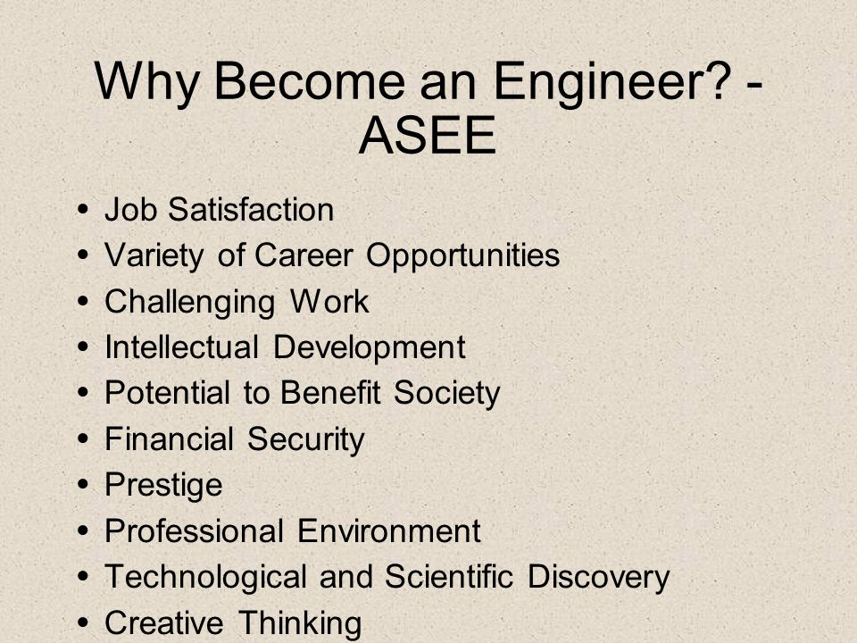 Why Become an Engineer? - ASEE Job Satisfaction Variety of Career Opportunities Challenging Work Intellectual Development Potential to Benefit Society