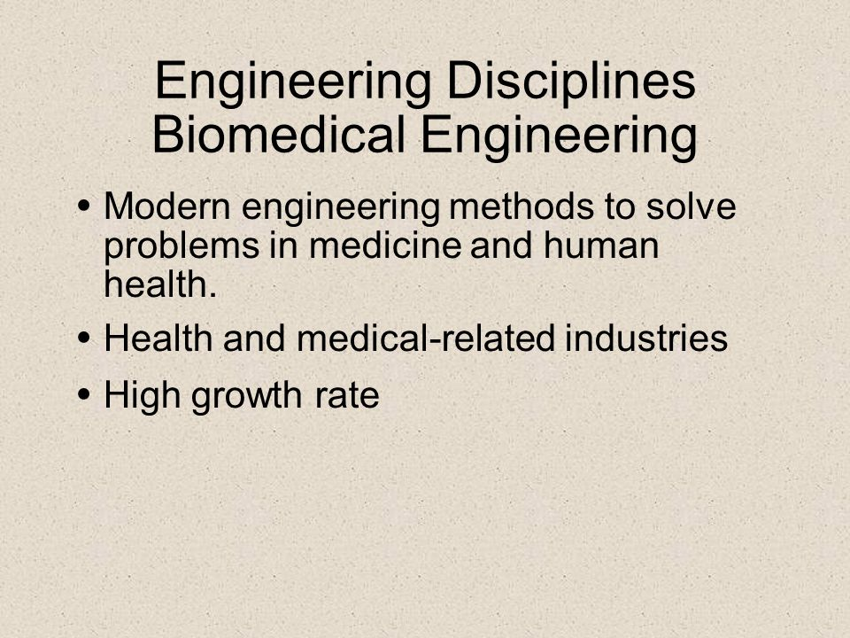 Engineering Disciplines Biomedical Engineering Modern engineering methods to solve problems in medicine and human health. Health and medical-related i