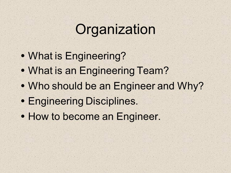 Organization What is Engineering? What is an Engineering Team? Who should be an Engineer and Why? Engineering Disciplines. How to become an Engineer.