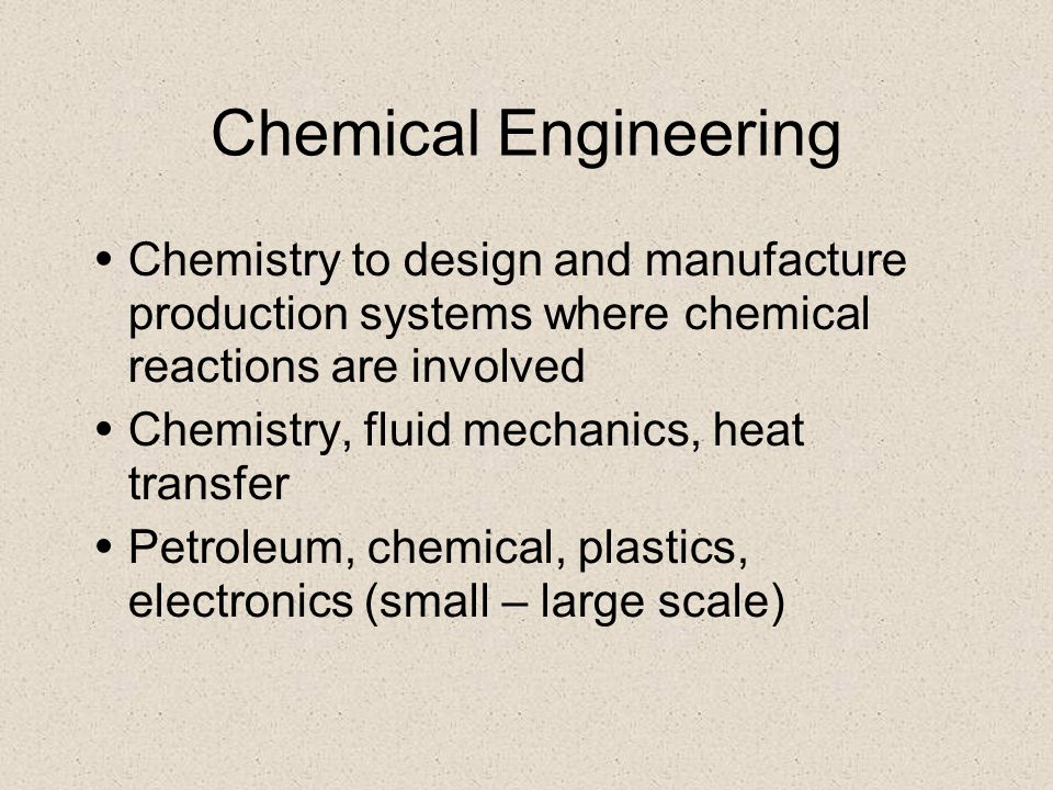 Chemical Engineering Chemistry to design and manufacture production systems where chemical reactions are involved Chemistry, fluid mechanics, heat tra
