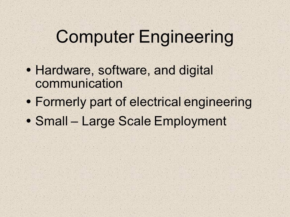 Computer Engineering Hardware, software, and digital communication Formerly part of electrical engineering Small – Large Scale Employment