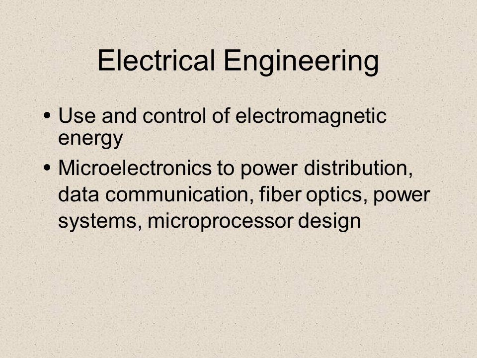 Electrical Engineering Use and control of electromagnetic energy Microelectronics to power distribution, data communication, fiber optics, power syste