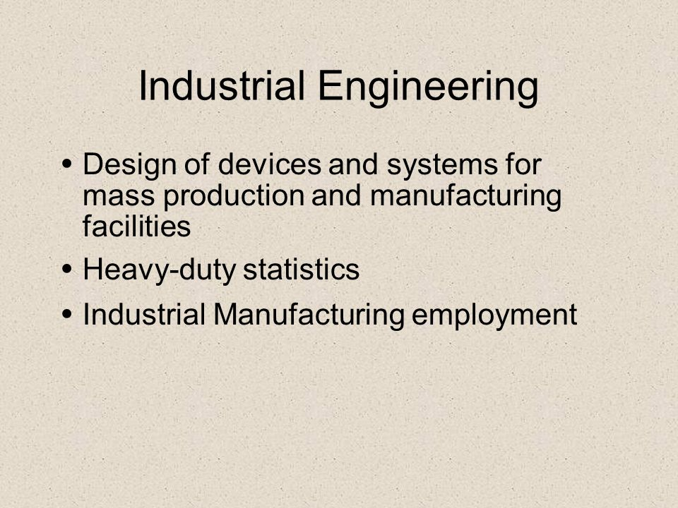 Industrial Engineering Design of devices and systems for mass production and manufacturing facilities Heavy-duty statistics Industrial Manufacturing e