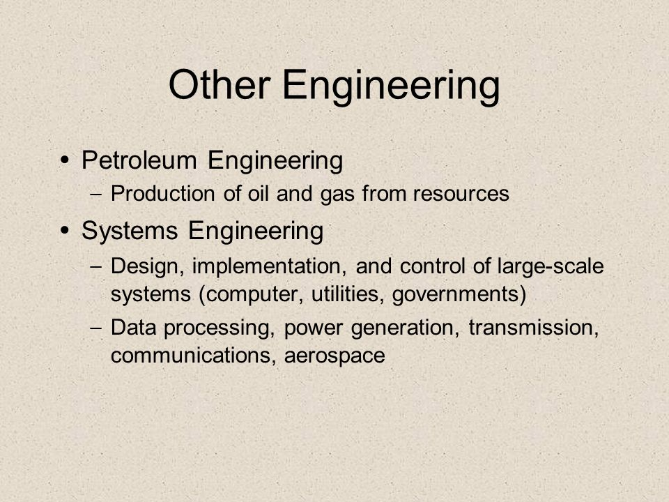 Other Engineering Petroleum Engineering – Production of oil and gas from resources Systems Engineering – Design, implementation, and control of large-