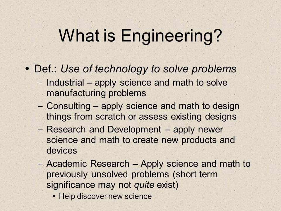 What is Engineering? Def.: Use of technology to solve problems – Industrial – apply science and math to solve manufacturing problems – Consulting – ap