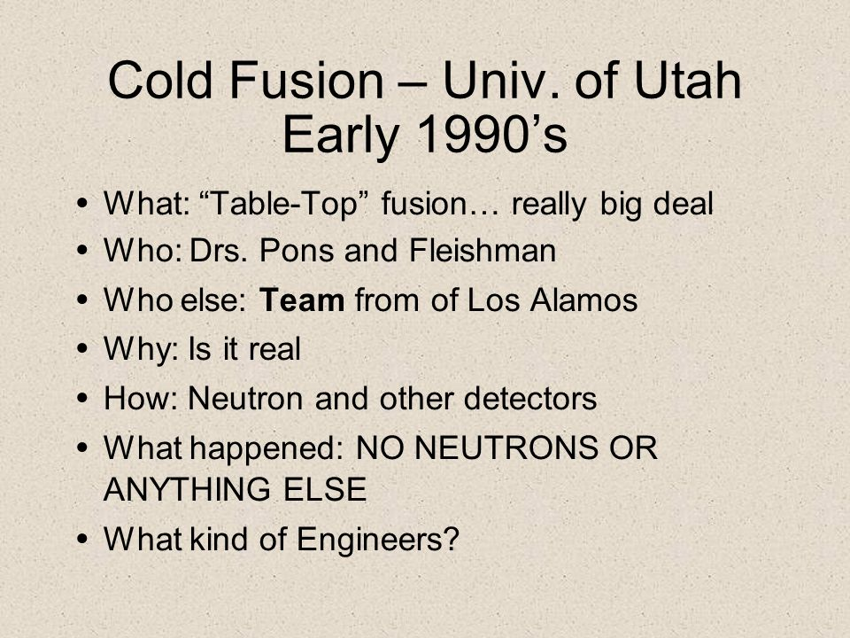 Cold Fusion – Univ. of Utah Early 1990s What: Table-Top fusion… really big deal Who: Drs. Pons and Fleishman Who else: Team from of Los Alamos Why: Is