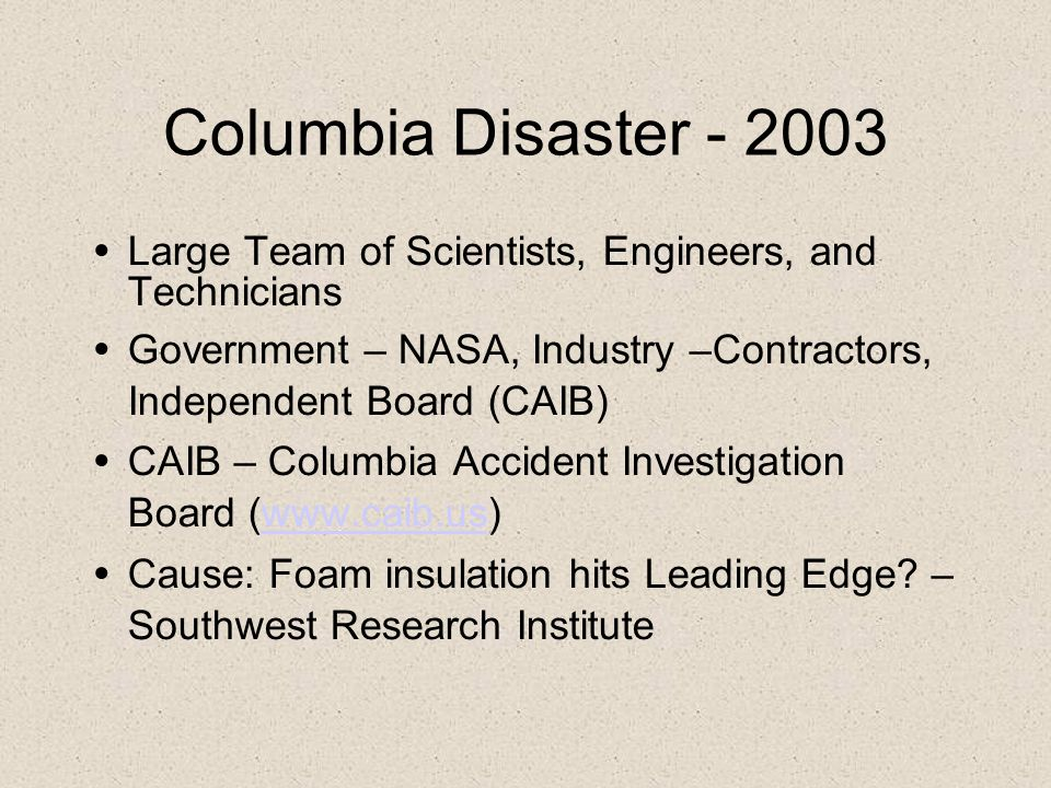 Columbia Disaster - 2003 Large Team of Scientists, Engineers, and Technicians Government – NASA, Industry –Contractors, Independent Board (CAIB) CAIB