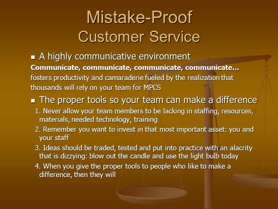Mistake-Proof Customer Service A highly communicative environment A highly communicative environment Communicate, communicate, communicate, communicate… fosters productivity and camaraderie fueled by the realization that thousands will rely on your team for MPCS The proper tools so your team can make a difference The proper tools so your team can make a difference 1.
