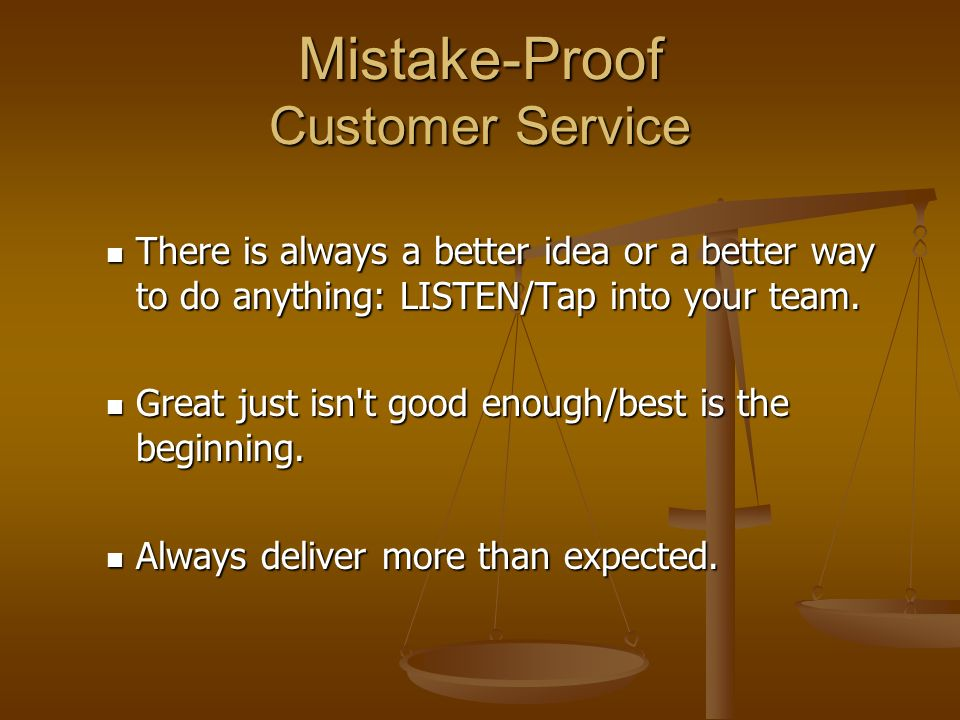 Mistake-Proof Customer Service There is always a better idea or a better way to do anything: LISTEN/Tap into your team.