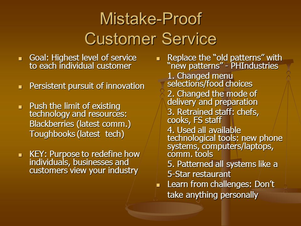 Mistake-Proof Customer Service Goal: Highest level of service to each individual customer Goal: Highest level of service to each individual customer Persistent pursuit of innovation Persistent pursuit of innovation Push the limit of existing technology and resources: Push the limit of existing technology and resources: Blackberries (latest comm.) Toughbooks (latest tech) Toughbooks (latest tech) KEY: Purpose to redefine how individuals, businesses and customers view your industry KEY: Purpose to redefine how individuals, businesses and customers view your industry Replace the old patterns with new patterns - PHIndustries 1.