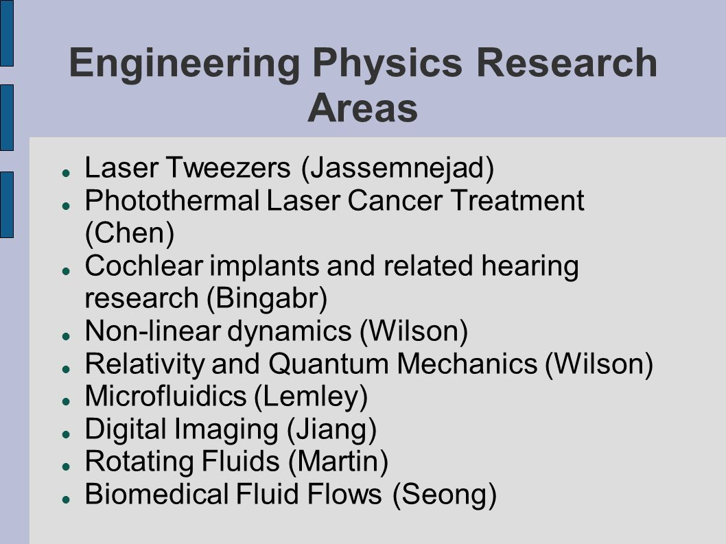 Engineering Physics Research Areas Laser Tweezers (Jassemnejad) Photothermal Laser Cancer Treatment (Chen) Cochlear implants and related hearing research (Bingabr) Non-linear dynamics (Wilson) Relativity and Quantum Mechanics (Wilson) Microfluidics (Lemley) Digital Imaging (Jiang) Rotating Fluids (Martin) Biomedical Fluid Flows (Seong)