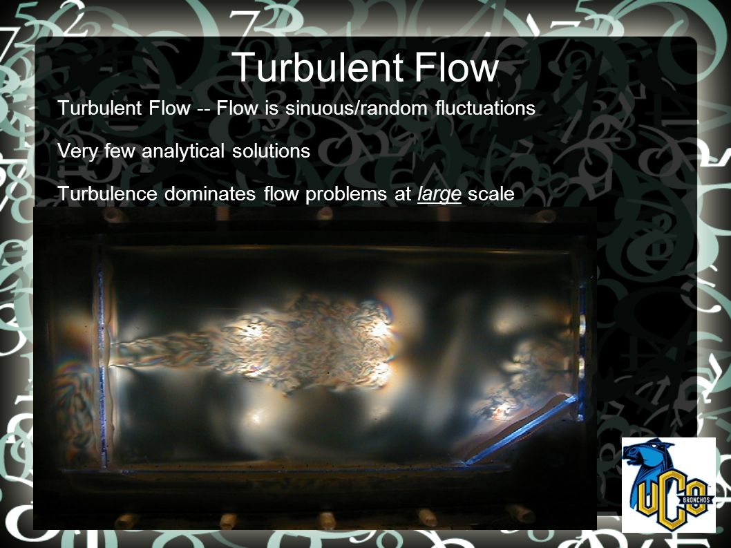 Turbulent Flow Turbulent Flow -- Flow is sinuous/random fluctuations Very few analytical solutions Turbulence dominates flow problems at large scale