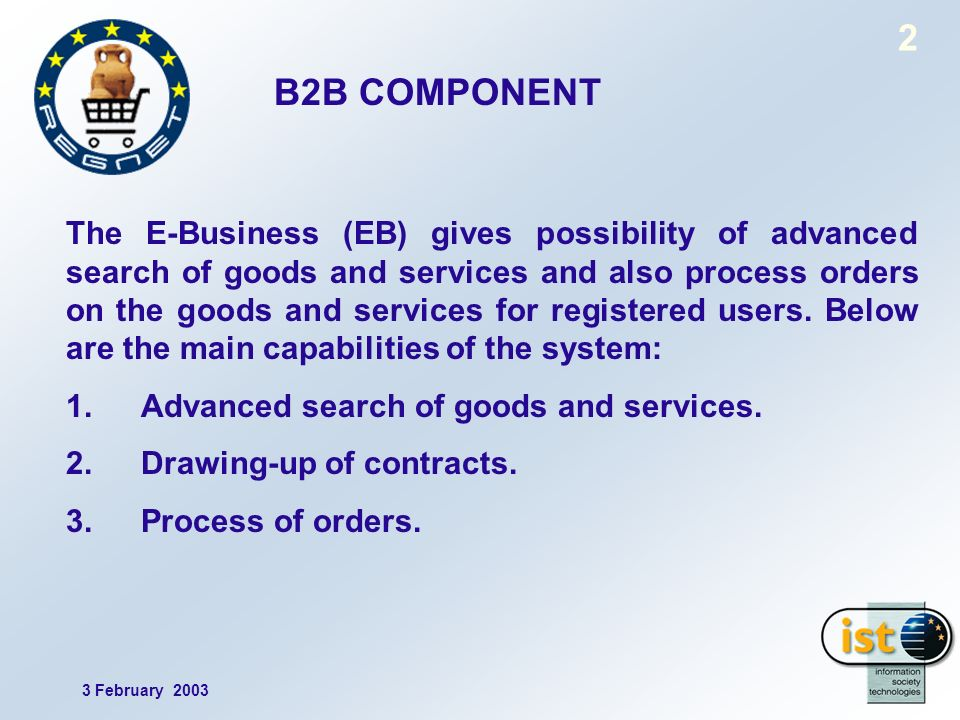 3 February 2003 2 B2B COMPONENT The E-Business (EB) gives possibility of advanced search of goods and services and also process orders on the goods and services for registered users.